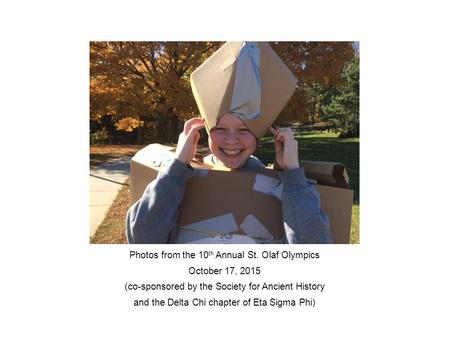 Photos from the 10 th Annual St. Olaf Olympics October 17, 2015 (co-sponsored by the Society for Ancient History and the Delta Chi chapter of Eta Sigma.