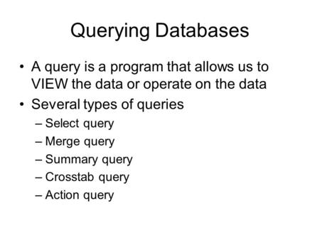 Querying Databases A query is a program that allows us to VIEW the data or operate on the data Several types of queries –Select query –Merge query –Summary.