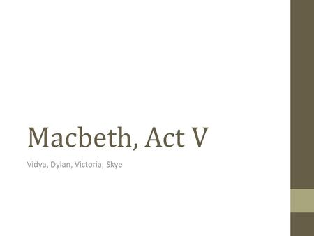 "Macbeth, Act V Vidya, Dylan, Victoria, Skye. Scene 1 ""Out, damned spot, out, I say! One. Two. … Hell is murky. Fie, my lord, fie, a soldier and afeard?"