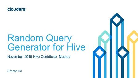 Random Query Generator for Hive November 2015 Hive Contributor Meetup Szehon Ho.