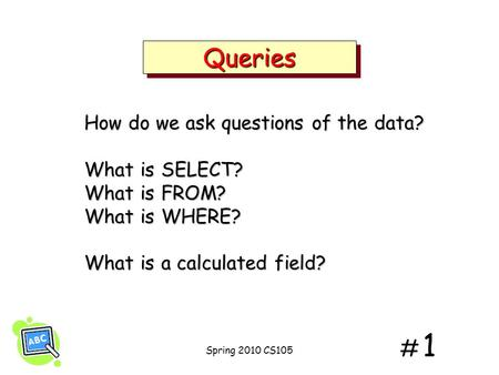 # 1# 1 QueriesQueries How do we ask questions of the data? What is SELECT? What is FROM? What is WHERE? What is a calculated field? Spring 2010 CS105.