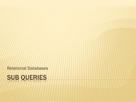 Relational Databases. SQL Sub-queries: queries within queries  So far when data has been filtered the filter has been known and simply added to the Where.