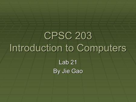 CPSC 203 Introduction to Computers Lab 21 By Jie Gao.