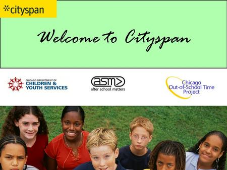 Welcome to Cityspan. Today's Goals 1.Educate you on the Chicago OST Project, which is the Wallace funded initiative to improve the quality of out-of school-time.