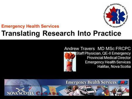 Emergency Health Services Translating Research Into Practice Andrew Travers MD MSc FRCPC Staff Physician, QE-II Emergency Provincial Medical Director Emergency.