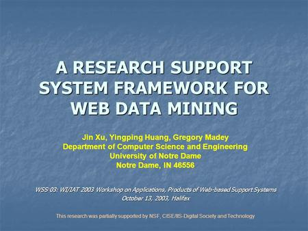 A RESEARCH SUPPORT SYSTEM FRAMEWORK FOR WEB DATA MINING Jin Xu, Yingping Huang, Gregory Madey Department of Computer Science and Engineering University.