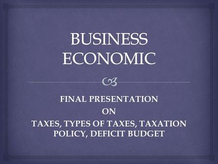 FINAL PRESENTATION ON TAXES, TYPES OF TAXES, TAXATION POLICY, DEFICIT BUDGET.