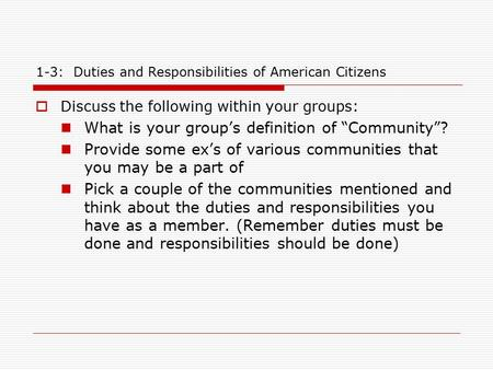 "1-3: Duties and Responsibilities of American Citizens  Discuss the following within your groups: What is your group's definition of ""Community""? Provide."
