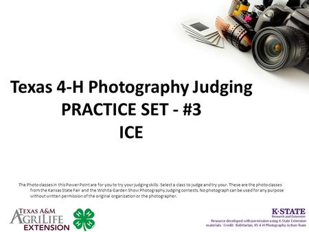 Texas 4-H Photography Judging PRACTICE SET - #3 ICE The Photo classes in this Power Point are for you to try your judging skills. Select a class to judge.