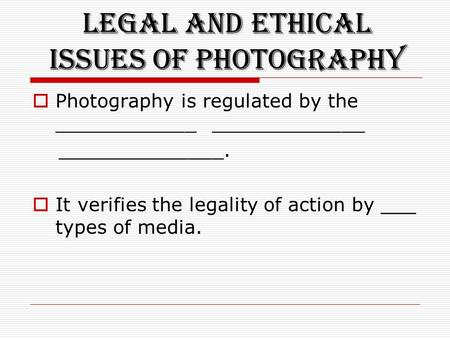 Legal and Ethical Issues of Photography  Photography is regulated by the ____________ _____________ ______________.  It verifies the legality of action.