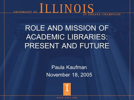 ROLE AND MISSION OF ACADEMIC LIBRARIES: PRESENT AND FUTURE Paula Kaufman November 18, 2005.