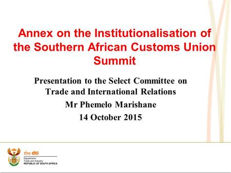 Annex on the Institutionalisation of the Southern African Customs Union Summit Presentation to the Select Committee on Trade and International Relations.