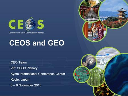 Committee on Earth Observation Satellites CEO Team 29 th CEOS Plenary Kyoto International Conference Center Kyoto, Japan 5 – 6 November 2015 CEOS and GEO.