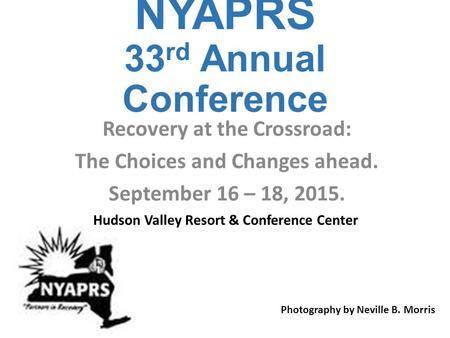 NYAPRS 33 rd Annual Conference Recovery at the Crossroad: The Choices and Changes ahead. September 16 – 18, 2015. Photography by Neville B. Morris Hudson.