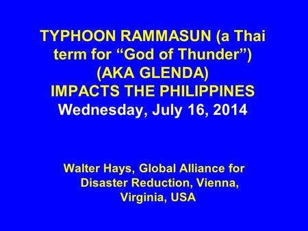 "TYPHOON RAMMASUN (a Thai term for ""God of Thunder"") (AKA GLENDA) IMPACTS THE PHILIPPINES Wednesday, July 16, 2014 Walter Hays, Global Alliance for Disaster."