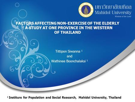 FACTORS AFFECTING NON-EXERCISE OF THE ELDERLY : A STUDY AT ONE PROVINCE IN THE WESTERN OF THAILAND Tittipon Siwanna 1 and Wathinee Boonchalaksi 1 1 Institure.