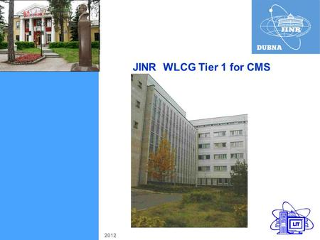 JINR WLCG Tier 1 for CMS 2012. 1 CICC comprises 2582 Core Disk storage capacity 1800 TB Availability and Reliability = 99% 49% 44% JINR (Dubna)End of.
