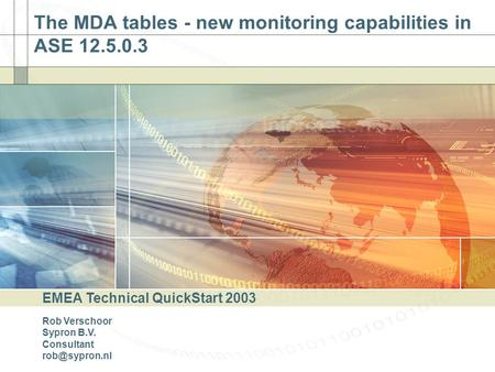 The MDA tables - new monitoring capabilities in ASE 12.5.0.3 EMEA Technical QuickStart 2003 Rob Verschoor Sypron B.V. Consultant