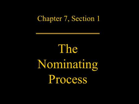 Chapter 7, Section 1 The Nominating Process. Nomination – the selecting of candidates for office – is a critical step in the American democratic system.
