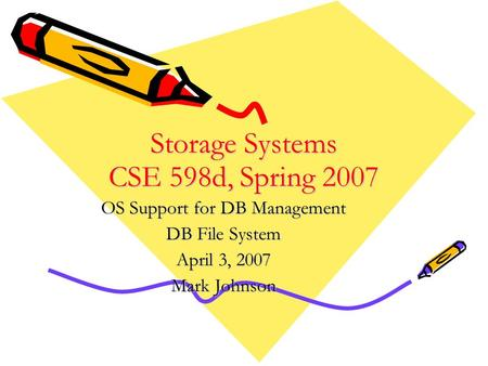 Storage Systems CSE 598d, Spring 2007 OS Support for DB Management DB File System April 3, 2007 Mark Johnson.