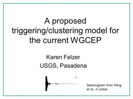A proposed triggering/clustering model for the current WGCEP Karen Felzer USGS, Pasadena Seismogram from Peng et al., in press.