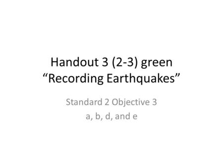 "Handout 3 (2-3) green ""Recording Earthquakes"" Standard 2 Objective 3 a, b, d, and e."