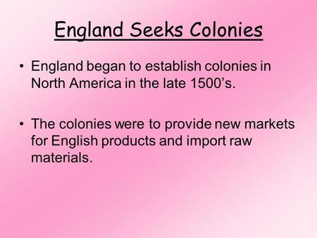 England Seeks Colonies England began to establish colonies in North America in the late 1500's. The colonies were to provide new markets for English products.