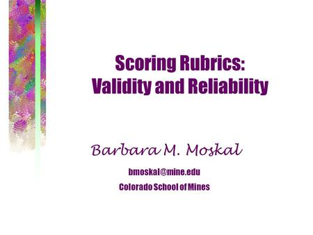 Scoring Rubrics: Validity and Reliability Barbara M. Moskal Colorado School of Mines.