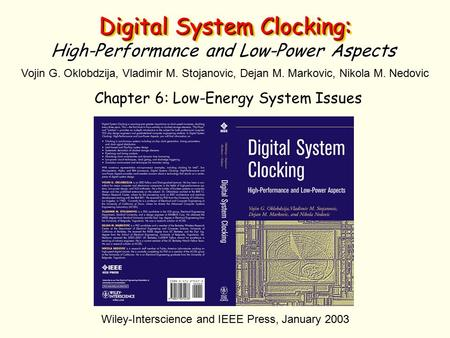 Digital System Clocking: High-Performance and Low-Power Aspects Vojin G. Oklobdzija, Vladimir M. Stojanovic, Dejan M. Markovic, Nikola M. Nedovic Wiley-Interscience.