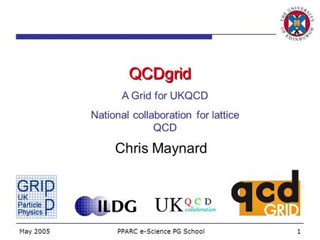 May 2005 PPARC e-Science PG School1 QCDgrid Chris Maynard A Grid for UKQCD National collaboration for lattice QCD.