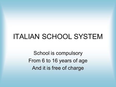 ITALIAN SCHOOL SYSTEM School is compulsory From 6 to 16 years of age