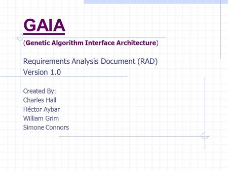 GAIA (Genetic Algorithm Interface Architecture) Requirements Analysis Document (RAD) Version 1.0 Created By: Charles Hall Héctor Aybar William Grim Simone.