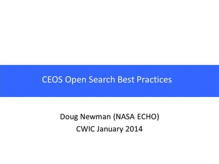 CEOS Open Search Best Practices Doug Newman (NASA ECHO) CWIC January 2014.