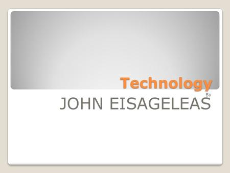 Technology By JOHN EISAGELEAS Since the dawn of mankind, technology is being used to serve humans and to find solutions to their problems. Many people.
