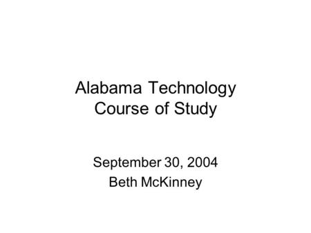 Alabama Technology Course of Study September 30, 2004 Beth McKinney.