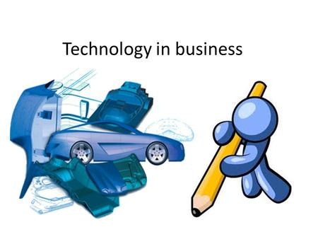 Technology in business. Computer Aided Design (CAD) Computer Aided Manufacturing (CAM) Computer Integrated Manufacturing (CIM)