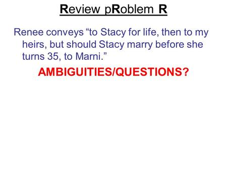 "Review pRoblem R Renee conveys ""to Stacy for life, then to my heirs, but should Stacy marry before she turns 35, to Marni."" AMBIGUITIES/QUESTIONS?"