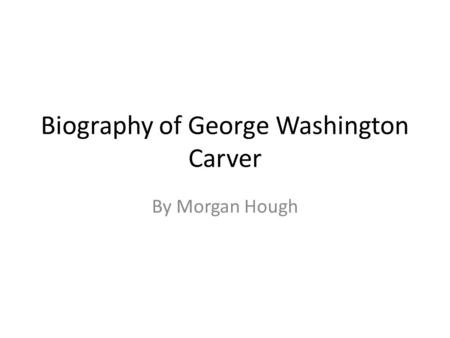 Biography of George Washington Carver By Morgan Hough.