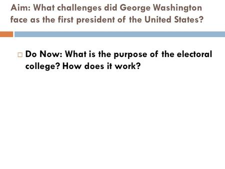 Aim: What challenges did George Washington face as the first president of the United States?  Do Now: What is the purpose of the electoral college? How.