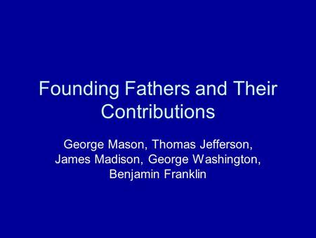 Founding Fathers and Their Contributions George Mason, Thomas Jefferson, James Madison, George Washington, Benjamin Franklin.