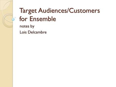 Target Audiences/Customers for Ensemble notes by Lois Delcambre.