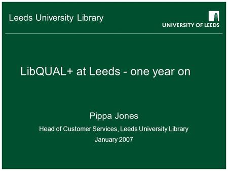 School of something FACULTY OF OTHER Leeds University Library LibQUAL+ at Leeds - one year on Pippa Jones Head of Customer Services, Leeds University Library.