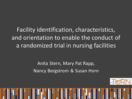 Facility identification, characteristics, and orientation to enable the conduct of a randomized trial in nursing facilities Anita Stern, Mary Pat Rapp,