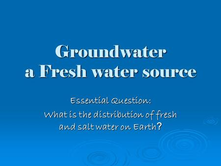 Groundwater a Fresh water source Essential Question: What is the distribution of fresh and salt water on Earth ?