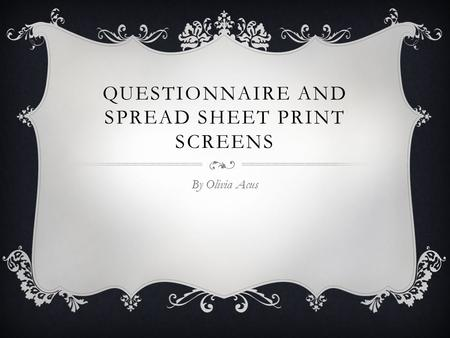 QUESTIONNAIRE AND SPREAD SHEET PRINT SCREENS By Olivia Acus.