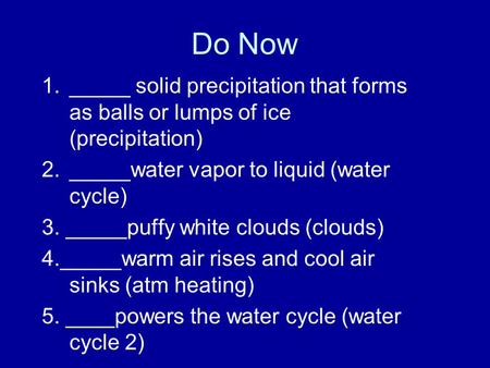 Do Now 1._____ solid precipitation that forms as balls or lumps of ice (precipitation) 2._____water vapor to liquid (water cycle) 3. _____puffy white clouds.