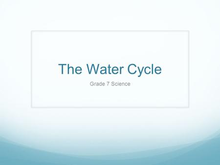 The Water Cycle Grade 7 Science. Goal I can explain how the water cycle purifies water, and where our sources of fresh water come from.