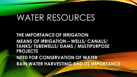 WATER RESOURCES THE IMPORTANCE OF IRRIGATION MEANS OF IRRIGATION – WELLS/ CANALS/ TANKS/ TUBEWELLS/ DAMS / MULTIPURPOSE PROJECTS NEED FOR CONSERVATION.
