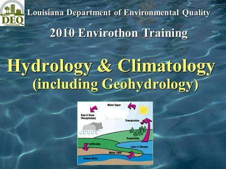 Hydrology & Climatology (including Geohydrology) Louisiana Department of Environmental Quality 2010 Envirothon Training.