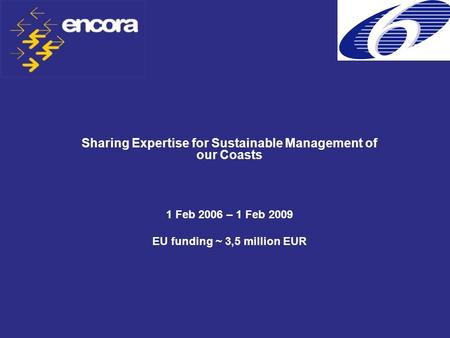 Sharing Expertise for Sustainable Management of our Coasts 1 Feb 2006 – 1 Feb 2009 EU funding ~ 3,5 million EUR.
